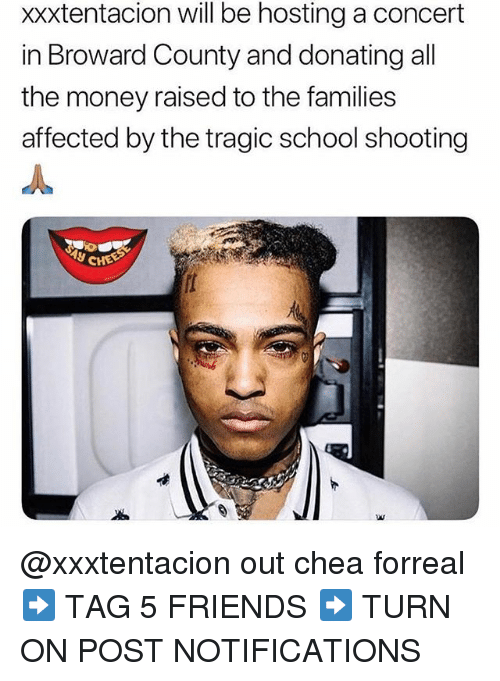 Friends, Memes, and Money: xxxtentacion will be hosting a concert  in Broward County and donating all  the money raised to the families  affected by the tragic school shooting @xxxtentacion out chea forreal ➡️ TAG 5 FRIENDS ➡️ TURN ON POST NOTIFICATIONS