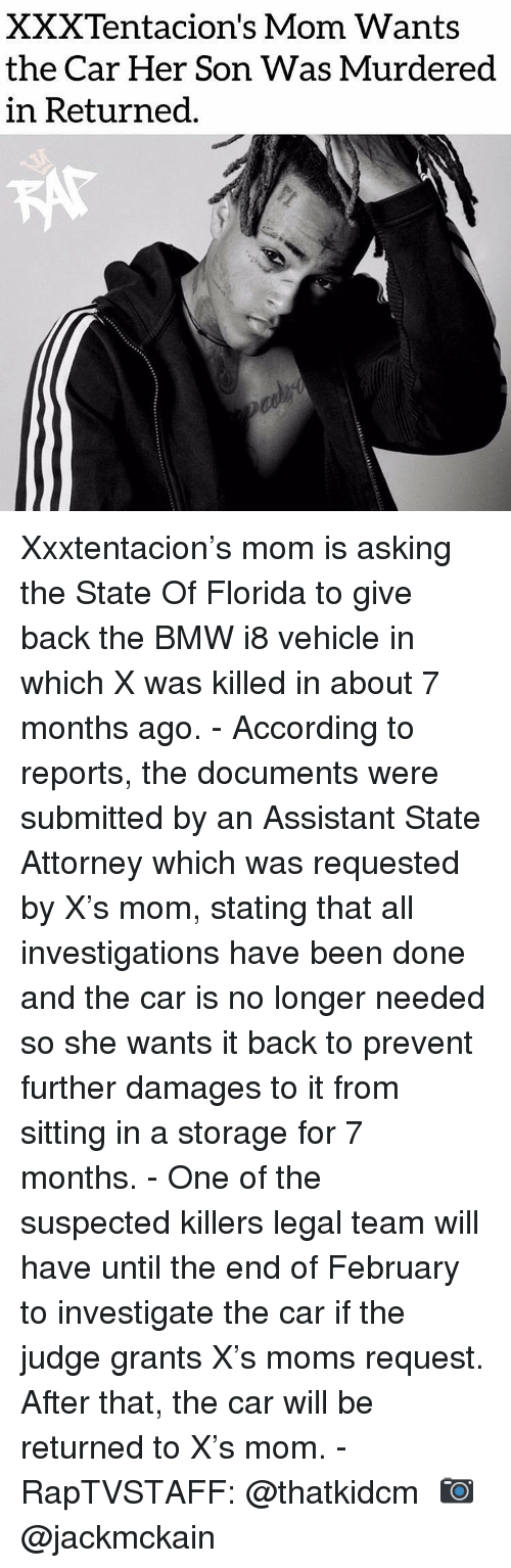 Bmw, Memes, and Moms: XXXTentacion's Mom Wants  the Car Her Son Was Murdered  in Returned Xxxtentacion's mom is asking the State Of Florida to give back the BMW i8 vehicle in which X was killed in about 7 months ago.⁣ -⁣ According to reports, the documents were submitted by an Assistant State Attorney which was requested by X's mom, stating that all investigations have been done and the car is no longer needed so she wants it back to prevent further damages to it from sitting in a storage for 7 months.⁣ -⁣ One of the suspected killers legal team will have until the end of February to investigate the car if the judge grants X's moms request. After that, the car will be returned to X's mom.⁣ -⁣ RapTVSTAFF: @thatkidcm⁣ 📷 @jackmckain⁣