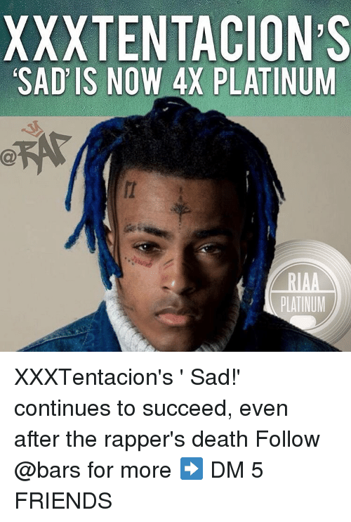 Friends, Memes, and Death: XXXTENTACION'S  SAD' IS NOW 4X PLATINUM  PLATINUM XXXTentacion's ' Sad!' continues to succeed, even after the rapper's death Follow @bars for more ➡️ DM 5 FRIENDS