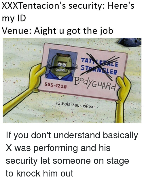 Memes, 🤖, and Got: XXXTentacion's security: Here's  my ID  Venue: Aight u got the job  TA  ST  ER  555-1220  IG: Polar SaurusRex If you don't understand basically X was performing and his security let someone on stage to knock him out