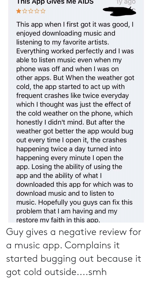 Facepalm, Music, and Phone: y  ago  his App Gives Me AIDS  This app when I first got it was good, I  enjoyed downloading music and  listening to my favorite artists.  Everything worked perfectly and I was  able to listen music even when my  phone was off and when I was on  other apps. But When the weather got  cold, the app started to act up with  frequent crashes like twice everyday  which I thought was just the effect of  the cold weather on the phone, which  honestly I didn't mind. But after the  weather got better the app would bug  out every time I open it, the crashes  happening twice a day turned into  happening every minute I open the  app. Losing the ability of using the  app and the ability of what I  downloaded this app for which was to  download music and to listen to  music. Hopefully you guys can fix this  problem that I am having and my  restore my faith in this app Guy gives a negative review for a music app. Complains it started bugging out because it got cold outside....smh