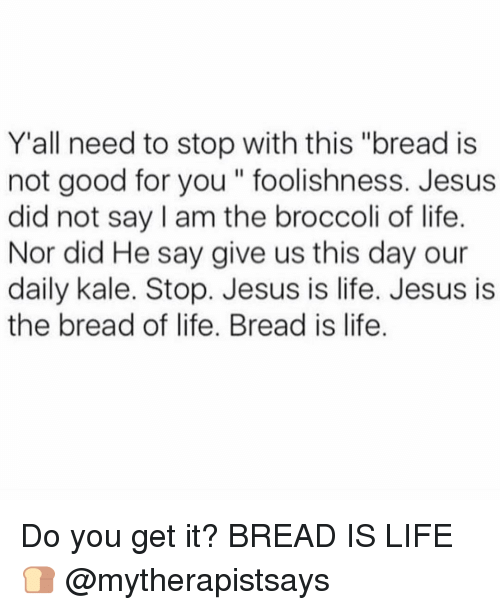 "Good for You, Jesus, and Life: Y all need to stop with this ""bread is  not good for you foolishness. Jesus  did not say am the broccoli of life.  Nor did He say give us this day our  daily kale. Stop. Jesus is life. Jesus is  the bread of life. Bread is life. Do you get it? BREAD IS LIFE 🍞 @mytherapistsays"