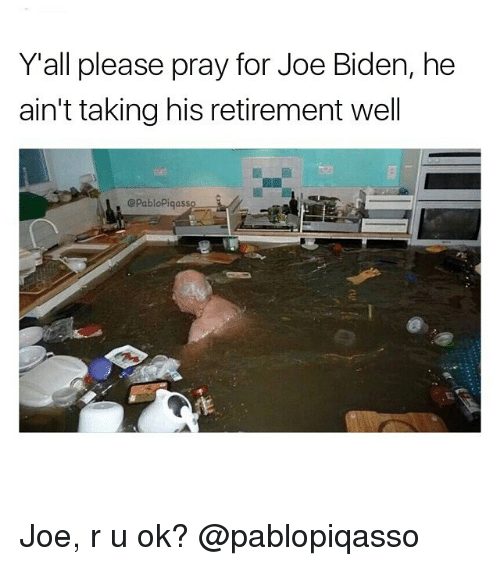 Joe Biden, Memes, and 🤖: Y all please pray for Joe Biden, he  ain't taking his retirement well  ePablopiqass Joe, r u ok? @pablopiqasso