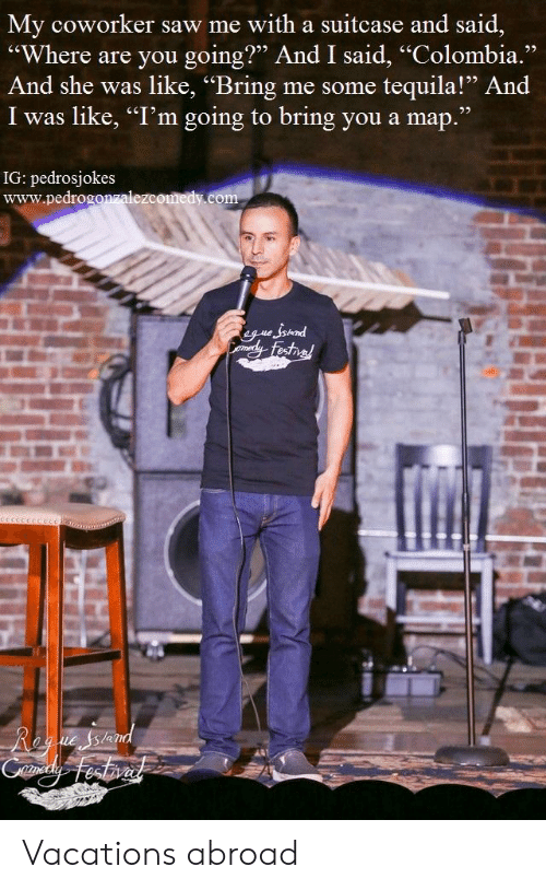 """Saw, Colombia, and Tequila: y coworker saw me with a suitcase and said,  """"Where are you going?"""" And I said, """"Colombia.""""  And she was like, """"Bring me some tequila!"""" And  I was like, """"I'm going to bring you a map.""""  IG: pedrosjokes  www.pedrogonzalezcomedy.com Vacations abroad"""