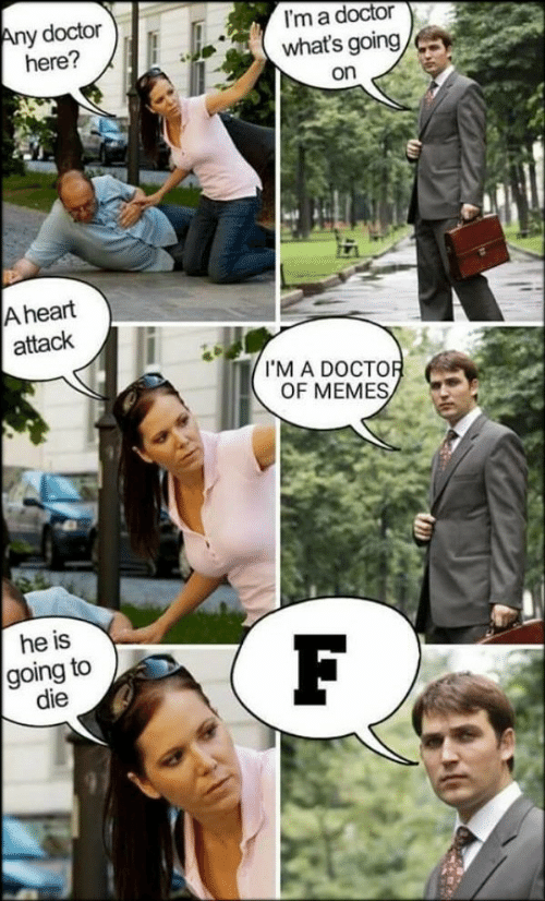 Doctor, Memes, and Heart: y doctor  here?  I'm a doctor  what's going  on  A heart  attack  I'M A DOCTO  OF MEMES  he is  going to  die