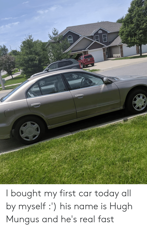Today, Hugh Mungus, and Car: Y I bought my first car today all by myself :') his name is Hugh Mungus and he's real fast