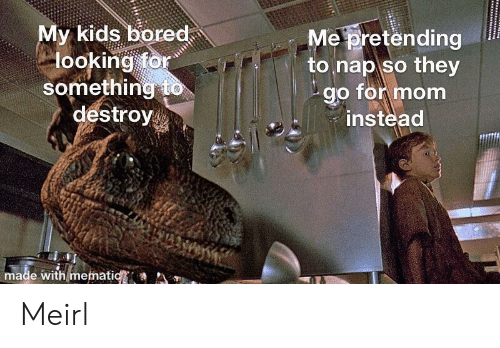 Bored, Kids, and MeIRL: y kids bored  looking for  something to  destroy  Me pretending  to nap so they  go for mom  instead  made with mematic Meirl