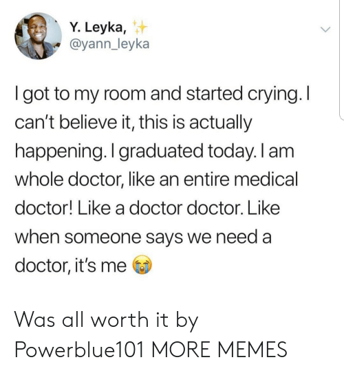 Crying, Dank, and Doctor: Y. Leyka,  @yann_leyka  I got to my room and started crying. I  can't believe it, this is actually  happening. I graduated today. I am  whole doctor, like an entire medical  doctor! Like a doctor doctor. Like  when someone says we need a  doctor, it's me Was all worth it by Powerblue101 MORE MEMES