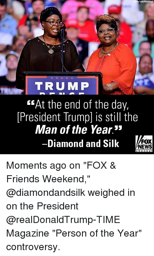 "Friends, Memes, and News: y Lous Wirelmage  TRUMP  ""At the end of the day,  [President Trump] is still the  Man of the Year.""  -Diamond and Silk  FOX  NEWS Moments ago on ""FOX & Friends Weekend,"" @diamondandsilk weighed in on the President @realDonaldTrump-TIME Magazine ""Person of the Year"" controversy."