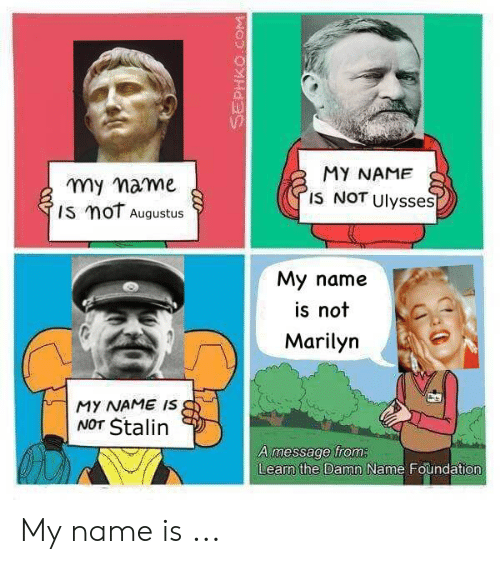 History, Augustus, and Foundation: y mame  Is moT Augustus  MY NAME  IS NOT Ulysses  My name  is not  Marilyn  MY NAME IS  NOT Stalin  A message froma  Learn the Damn Name Foundation My name is ...