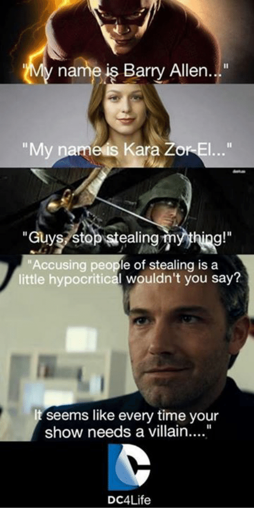 """Memes, Hypocrite, and Villain: y name is Barry Allen  """"My name is Kara ZorEl...""""  Guys Stop stealing myyhing!""""  Accusing people of stealing is a  little hypocritical wouldn't you say?  seems like every time your  show needs a villain....""""  DC4Life"""
