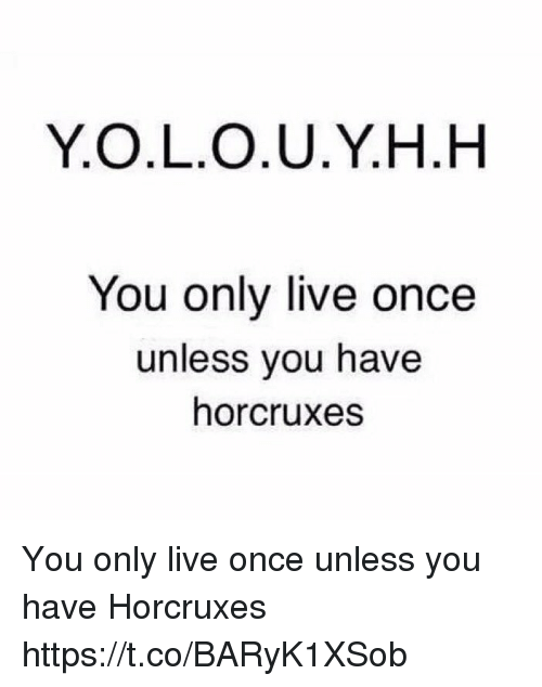 Memes, Live, and 🤖: Y.O.L.O.U.Y.H.H  You only live once  unless you have  horcruxes You only live once unless you have Horcruxes https://t.co/BARyK1XSob