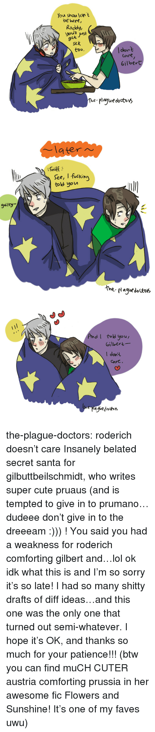 Cute, Fanfiction, and Lol: Y  ou shou dn  t  be hert,  Roddy  et  Sick  too.  clon't  Care  6ilbert  The-plague docbbv>   latern  See, I fuckin  ov  guilty  hhe plaguesa   AndI tol you  Gilbert  I dont  care the-plague-doctors:  roderich doesn't care  Insanely belated secret santa for gilbuttbeilschmidt, who writes super cute pruaus (and is tempted to give in to prumano…dudeee don't give in to the dreeeam :))) ! You said you had a weakness for roderich comforting gilbert and…lol ok idk what this is and I'm so sorry it's so late! I had so many shitty drafts of diff ideas…and this one was the only one that turned out semi-whatever. I hope it's OK, and thanks so much for your patience!!! (btw you can find muCH CUTER austria comforting prussia in her awesome fic Flowers and Sunshine! It's one of my faves uwu)