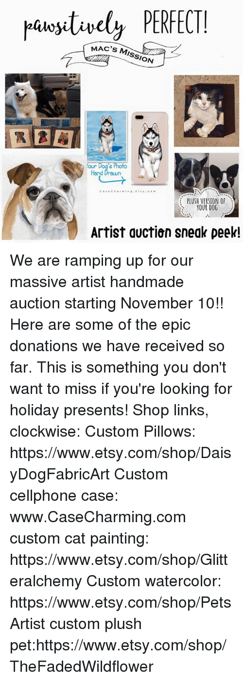 Dogs, Memes, and Etsy: y PERFECT  MAC'S MISSION  our Dog's Photo  Hand Drawn  PLUSH VERSION OF  YOUR DOG  Artist auctien sneak peek! We are ramping up for our massive artist handmade auction starting November 10!! Here are some of the epic donations we have received so far. This is something you don't want to miss if you're looking for holiday presents!   Shop links, clockwise:  Custom Pillows: https://www.etsy.com/shop/DaisyDogFabricArt Custom cellphone case:  www.CaseCharming.com custom cat painting: https://www.etsy.com/shop/Glitteralchemy Custom watercolor: https://www.etsy.com/shop/PetsArtist custom plush pet:https://www.etsy.com/shop/TheFadedWildflower