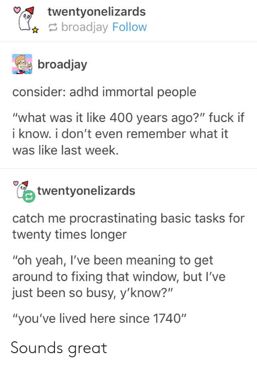 """Yeah, Adhd, and Meaning: %y  twentyone!izards  broadjay Follow  broadjay  consider: adhd immortal people  """"what was it like 400 years ago?"""" fuck if  i know. i don't even remember what it  was like last week  twentyonelizards  catch me procrastinating basic tasks for  twenty times longer  """"oh yeah, I've been meaning to get  around to fixing that window, but I've  just been so busy, y'know?""""  """"you've lived here since 1740"""" Sounds great"""