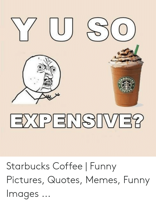 Y U SO BU EXPENSIVE? Starbucks Coffee | Funny Pictures ...