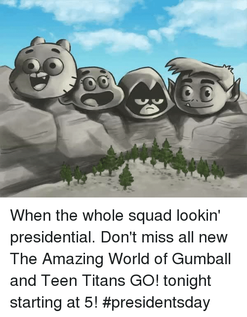 Memes, Squad, and Teen Titans: y, When the whole squad lookin' presidential. Don't miss all new The Amazing World of Gumball and Teen Titans GO! tonight starting at 5! #presidentsday
