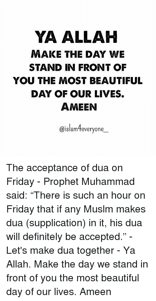 "Beautiful, Definitely, and Friday: YA ALLAH  MAKE THE DAY WE  STAND IN FRONT OF  YOU THE MOST BEAUTIFUL  DAY OF OUR LIVES.  AMEEN  @islamteveryone_  (Q IS I am  everyone The acceptance of dua on Friday - Prophet Muhammad ﷺ said: ""There is such an hour on Friday that if any Muslm makes dua (supplication) in it, his dua will definitely be accepted."" - Let's make dua together - Ya Allah. Make the day we stand in front of you the most beautiful day of our lives. Ameen"