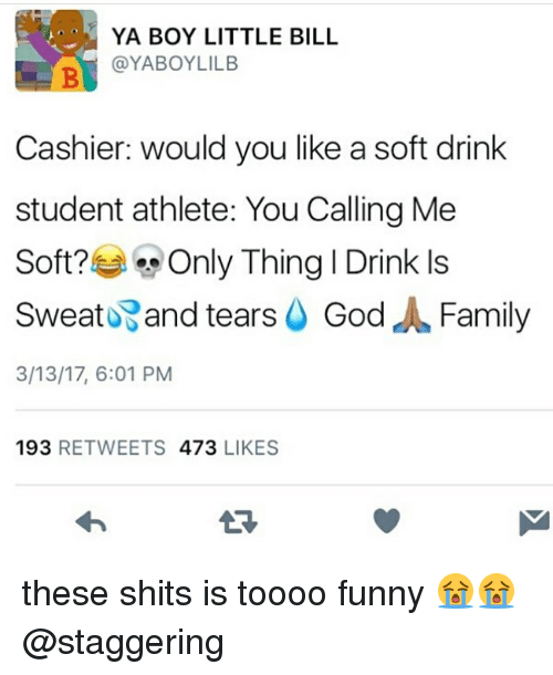 Memes, 🤖, and Student: YA BOY LITTLE BILL  YABOYLILB  Cashier: would you like a soft drink  student athlete: You Calling Me  Soft?  Only Thing I Drink ls  Sweat and tears  God  d Family  3/13/17, 6:01 PM  193  RETWEETS  473  LIKES these shits is toooo funny 😭😭 @staggering