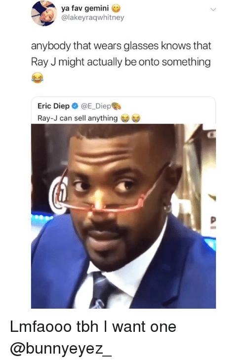 Memes, Ray J, and Tbh: ya fav gemini C  @lakeyraqwhitney  anybody that wears glasses knows that  Ray J might actually be onto something  Eric Diep @E_Diepe  Ray-J can sell anything Lmfaooo tbh I want one @bunnyeyez_
