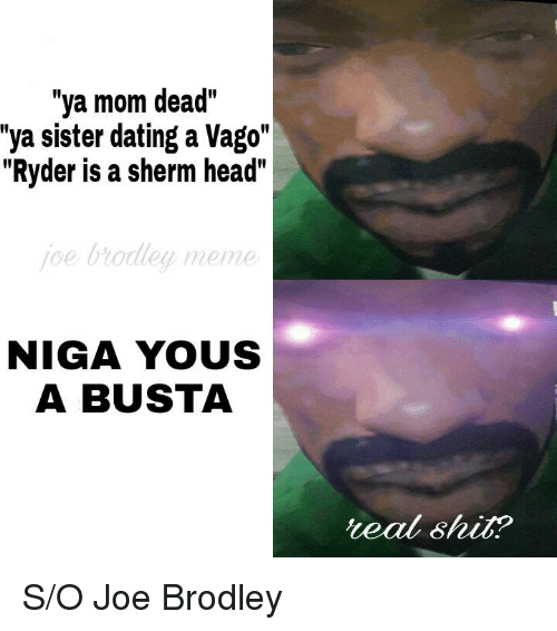 Ya Mom Dead Sister Dating A Vago Ryder Is Sherm Head Oe Brodley Meme NIGA YOUS BUSTA Teal Shit SO Joe