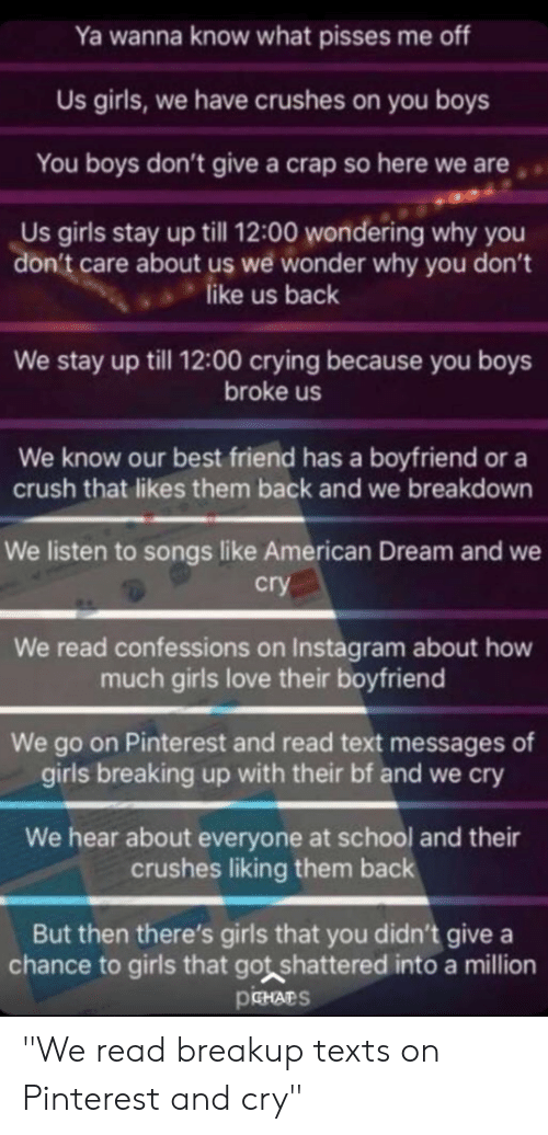 """Best Friend, Crush, and Crying: Ya wanna know what pisses me off  Us girls, we have crushes on you boys  You boys don't give a crap so here we are  Us girls stay up till 12:00 wondering why you  don't care about us we wonder why you dont  ,like us back  We stay up till 12:00 crying because you boys  broke us  We know our best friend has a boyfriend or a  crush that likes them back and we breakdown  We listen to songs like American Dream and we  cry  We read confessions on Instagram about how  much girls love their boyfriend  We go on Pinterest and read text messages of  girls breaking up with their bf and we cry  We hear about everyone at school and their  crushes liking them back  But then there's girls that you didn't give a  chance to girls that got shattered into a million  PeHArS """"We read breakup texts on Pinterest and cry"""""""