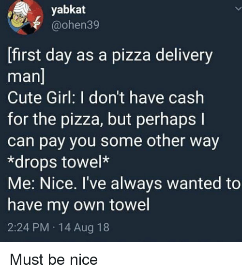 Cute, Pizza, and Girl: yabkat  @ohen39  [first day as a pizza delivery  man  Cute Girl: I don't have cash  for the pizza, but perhaps l  can pay you some other way  *drops towel*  Me: Nice. I've always wanted to  have my own towel  2:24 PM 14 Aug 18 Must be nice