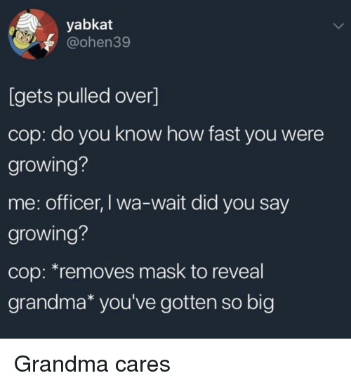 Grandma, Mask, and How: yabkat  @ohen39  [gets pulled over]  cop: do you know how fast you were  growing?  me: officer, I wa-wait did you say  growing?  cop: *removes mask to reveal  grandma* you've gotten so big Grandma cares