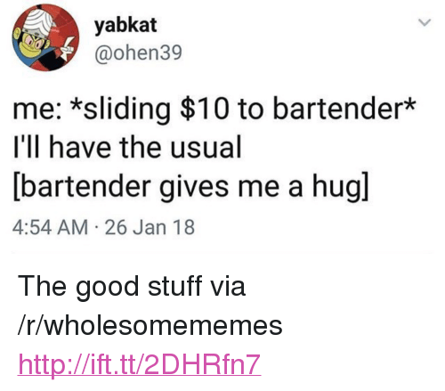 """Good, Http, and Stuff: yabkat  @ohen39  me: *sliding $10 to bartender*  I'll have the usual  bartender gives me a hugl  4:54 AM 26 Jan 18 <p>The good stuff via /r/wholesomememes <a href=""""http://ift.tt/2DHRfn7"""">http://ift.tt/2DHRfn7</a></p>"""