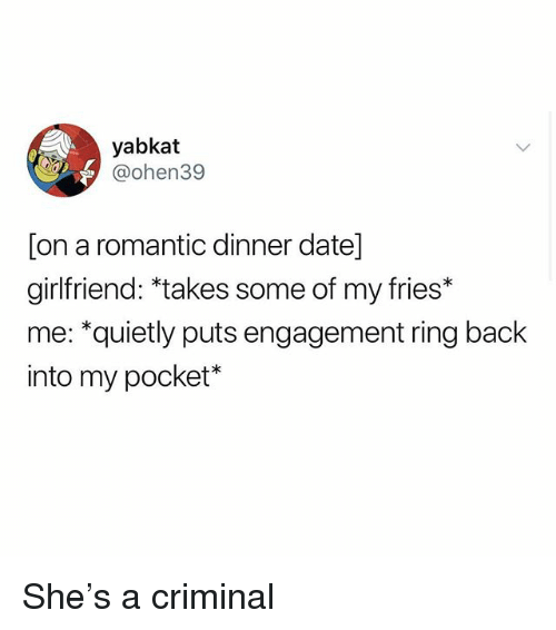Memes, Date, and Girlfriend: yabkat  @ohen39  [on a romantic dinner date]  girlfriend: *takes some of my fries*  me: *quietly puts engagement ring back  into my pocket* She's a criminal