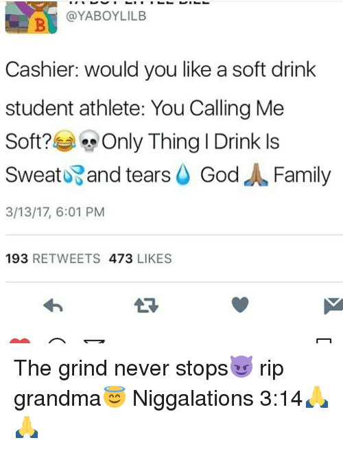 Memes, 🤖, and Student: @YABOYLILB  Cashier: would you like a soft drink  student athlete: You Calling Me  Soft?  Only Thing I Drink ls  Sweat and tears  God  J Family  3/13/17, 6:01 PM  193  RETWEETS  473  LIKES The grind never stops😈 rip grandma😇 Niggalations 3:14🙏🙏