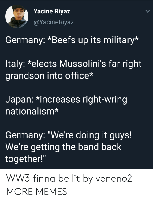 """Dank, Lit, and Memes: Yacine Riyaz  @YacineRiyaz  Germany: *Beefs up its military*  ltaly: *elects Mussolini's far-right  grandson into office*  Japan: *increases right-wring  nationalism*  Germany: """"We're doing it guys!  We're getting the band back  together!"""" WW3 finna be lit by veneno2 MORE MEMES"""