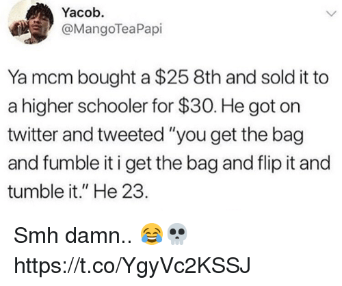 "Smh, Twitter, and Got: Yacob.  @MangoTeaPapi  Ya mcm bought a $25 8th and sold it to  a higher schooler for $30. He got on  twitter and tweeted ""you get the bag  and fumble it i get the bag and flip it and  tumble it."" He 23. Smh damn.. 😂💀 https://t.co/YgyVc2KSSJ"
