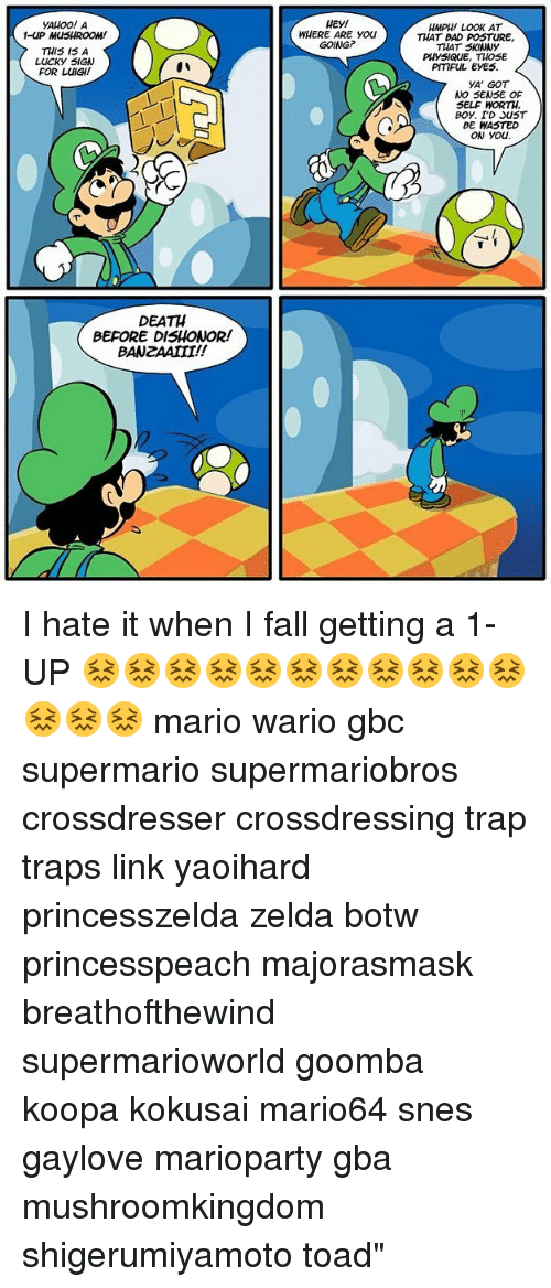 Bad, Fall, and Memes: YAHOO! A  -UP MUSHROOM!  THIS I5 A  LUCKY SIGN  FOR LUIGI!  WHERE ARE You  GOING?  HMPH LOOK AT  THAT BAD POSTURE,  THAT SKINNY  PHYSIQuE, THOSE  PITIFUL EYES  YA GOT  NO SENSE OF  SELF WORTH  BE HASTED  ow you.  DEATH  BEFORE DISHONOR!  BANZAAIII!! I hate it when I fall getting a 1-UP 😖😖😖😖😖😖😖😖😖😖😖😖😖😖 mario wario gbc supermario supermariobros crossdresser crossdressing trap traps link yaoihard princesszelda zelda botw princesspeach majorasmask breathofthewind supermarioworld goomba koopa kokusai mario64 snes gaylove marioparty gba mushroomkingdom shigerumiyamoto toad""