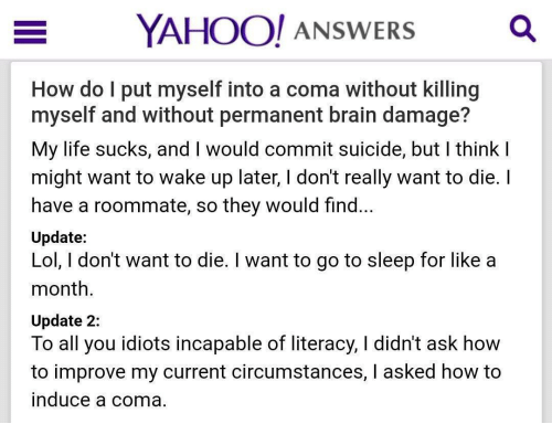 Go to Sleep, Life, and Lol: YAHOO! ANSWERSQ  How do l put myself into a coma without killing  myself and without permanent brain damage?  My life sucks, and I would commit suicide, but I think I  might want to wake up later, I don't really want to die. I  have a roommate, so they would find...  Update:  Lol, I don't want to die. I want to go to sleep for like a  month  Update 2:  To all you idiots incapable of literacy, I didn't ask how  to improve my current circumstances, l asked how to  induce a coma.