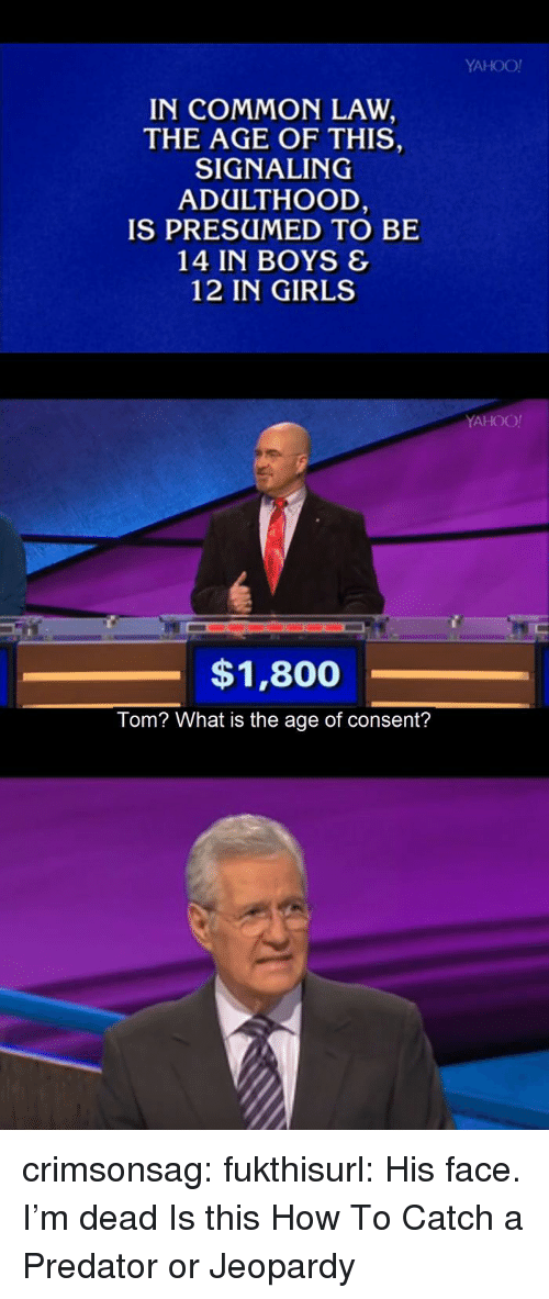 Girls, Jeopardy, and Tumblr: YAHOO!  IN COMMON LAW  THE AGE OF THIS,  SIGNALING  ADULTHOOD  IS PRESUMED TO BE  14 IN BOYS &  12 IN GIRLS  YAHOO!  $1,800  Tom? What is the age of consent? crimsonsag:  fukthisurl:  His face. I'm dead  Is this How To Catch a Predator or Jeopardy