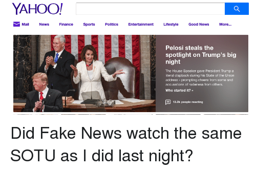 Fake, News, and Sotu: YAHOO!  MailNewsFinance Sports Poliics Entertainment Lifestyle Good News More...  Pelosi steals the  spotlight on Trump's big  night  The House Speaker gave President Trump a  literal clapback during his State of the Union  address - prompting cheers from some and  accusations of rudeness from others.  Who started it?  13.2k people reacting Did Fake News watch the same SOTU as I did last night?