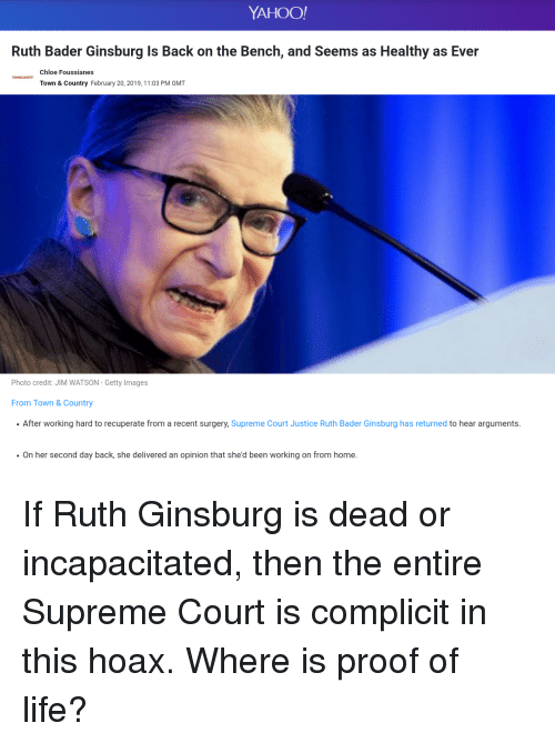 Life, Supreme, and Supreme Court: YAHOO!  Ruth Bader Ginsburg Is Back on the Bench, and Seems as Healthy as Ever  Chloe Foussianes  Town & Country February 20, 2019, 11:03 PM GMT  Photo credit: JIM WATSON - Getty Images  From Town & Country  After working hard to recuperate from a recent surgery, Supreme Court Justice Ruth Bader Ginsburg has returned to hear arguments.  On her second day back, she delivered an opinion that she'd been working on from home.