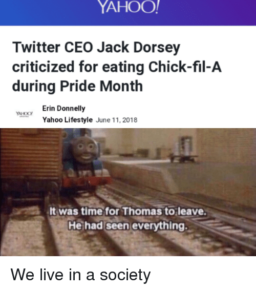 Chick-Fil-A, Twitter, and Lifestyle: YAHOO  Twitter CEO Jack Dorsey  criticized for eating Chick-fil-A  during Pride Month  Erin Donnelly  Yahoo Lifestyle June 11, 2018  It was time for Thomas to leave  He had seen everything.