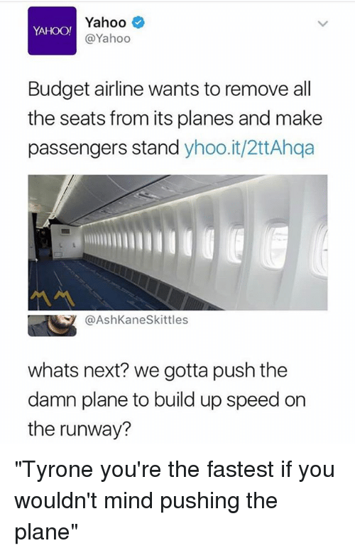 "Funny, Budget, and Yahoo: Yahoo  @Yahoo  Budget airline wants to remove al  the seats from its planes and make  passengers stand yhoo.it/2ttAhqa  @AshKaneSkittles  whats next? we gotta push the  damn plane to build up speed on  the runway? ""Tyrone you're the fastest if you wouldn't mind pushing the plane"""