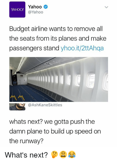 Budget, Yahoo, and Dank Memes: Yahoo  @Yahoo  YAHOO!  Budget airline wants to remove all  the seats from its planes and make  passengers stand yhoo.it/2ttAhqa  @AshKaneSkittles  whats next? we gotta push the  damn plane to build up speed on  the runway? What's next? 🤔😩😂