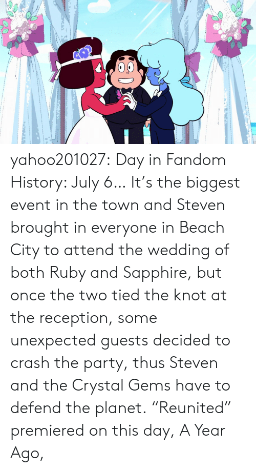 """Party, Tumblr, and Beach: yahoo201027:  Day in Fandom History: July 6… It's the biggest event in the town and Steven brought in everyone in Beach City to attend the wedding of both Ruby and Sapphire, but once the two tied the knot at the reception, some unexpected guests decided to crash the party, thus Steven and the Crystal Gems have to defend the planet.""""Reunited"""" premiered on this day, A Year Ago,"""