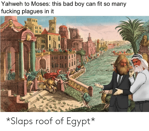 Yahweh to Moses This Bad Boy Can Fit So Many Fucking Plagues in