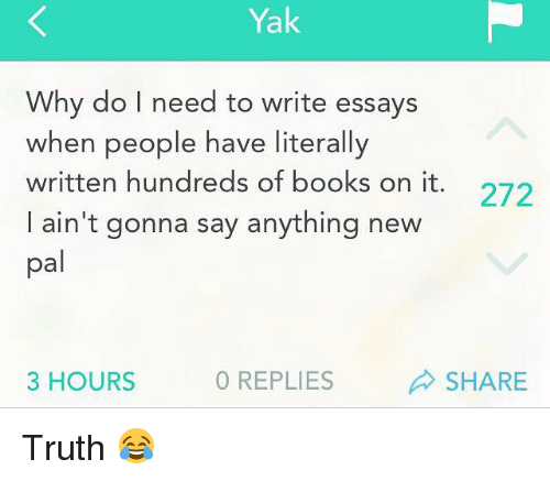 Yak Why Do I Need To Write Essays When People Have Literally Written  Yak Why Do I Need To Write Essays When People Have Literally Written  Hundreds Of Books On I I Aint Gonna Say Anything New Pal O Replies Share   Hours Truth