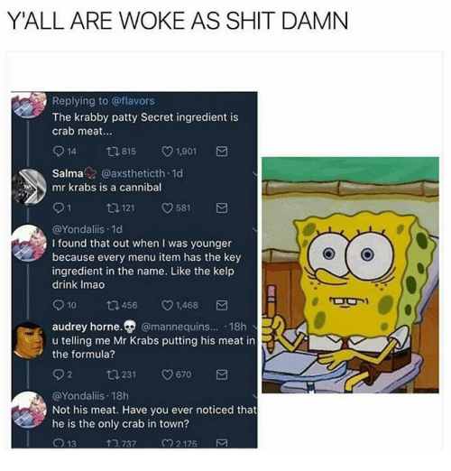 Mr. Krabs, Shit, and Krabby Patty: Y'ALL ARE WOKE AS SHIT DAMN  Replying to @flavors  The krabby patty Secret ingredient is  crab meat.  914 815 1901  Salmaz @axstheticth 1d  mr krabs is a cannibal  91 1121 581  @Yondaliis.1d  I found that out when I was younger  because every menu item has the key  ingredient in the name. Like the kelp  drink Imao  10  456  v1.468  audrey horne. @mannequins... 18h  u telling me Mr Krabs putting his meat in  the formula?  02 ta 231 0670  @Yondaliis 18h  Not his meat. Have you ever noticed that  he is the only crab in town?  13  TR 737  2.175