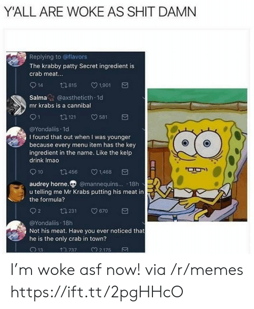Memes, Mr. Krabs, and Shit: Y'ALL ARE WOKE AS SHIT DAMN  Replying to @flavors  The krabby patty Secret ingredient is  crab meat...  14 tl 815 V1.901  Salma@axstheticth 1d  mr krabs is a cannibal  @Yondaliis.1d  I found that out when I was younger  because every menu item has the key  ingredient in the name. Like the kelp  drink Imao  10 ta 456 v1.468  audrey horne. @mannequins... 18h  u telling me Mr Krabs putting his meat in  the formula?  92  231  9670  @Yondaliis 18h  Not his meat. Have you ever noticed that  he is the only crab in town?  ↑ว 737  M 2 175 I'm woke asf now! via /r/memes https://ift.tt/2pgHHcO