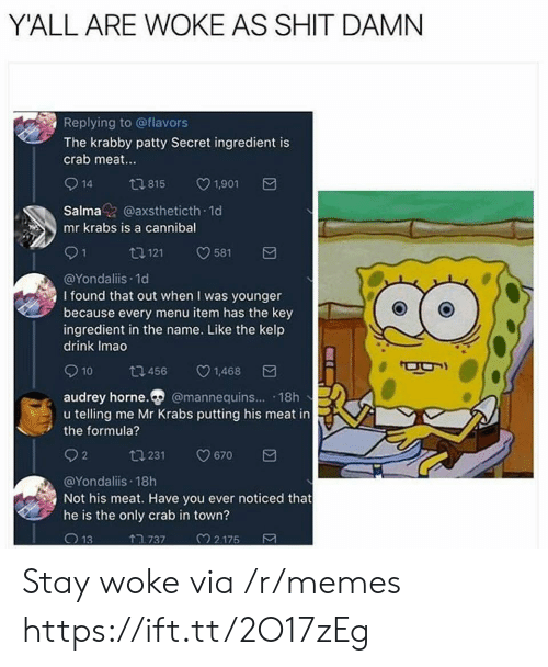 Memes, Mr. Krabs, and Shit: Y'ALL ARE WOKE AS SHIT DAMN  Replying to @flavors  The krabby patty Secret ingredient is  crab meat.  914 815 1901  Salmaz @axstheticth 1d  mr krabs is a cannibal  91 1121 581  @Yondaliis.1d  I found that out when I was younger  because every menu item has the key  ingredient in the name. Like the kelp  drink Imao  10  456  v1.468  audrey horne. @mannequins... 18h  u telling me Mr Krabs putting his meat in  the formula?  02 ta 231 0670  @Yondaliis 18h  Not his meat. Have you ever noticed that  he is the only crab in town?  13  TR 737  2.175 Stay woke via /r/memes https://ift.tt/2O17zEg