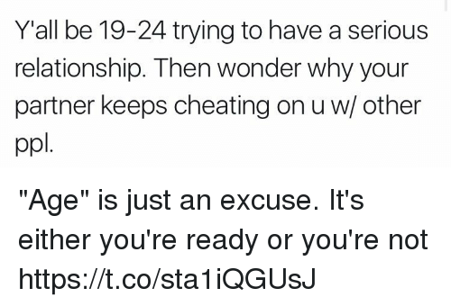 """Cheating, Funny, and Wonder: Y'all be 19-24 trying to have a serious  relationship. Then wonder why your  partner keeps cheating on u w/ other  ppl """"Age"""" is just an excuse. It's either you're ready or you're not https://t.co/sta1iQGUsJ"""