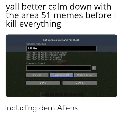 "Memes, Target, and Aliens: yall better calm down with  the area 51 memes before l  kill everything  Set Console Command for Block  Console Command  kill e  Use ""@p to target nearest player  Use ""@r to target randon player  Use ""@a to target all players  Use ""@e"" to target all entities  Previous Output  Atuays active  Impulse  Unconditional  Done  Cancel Including dem Aliens"