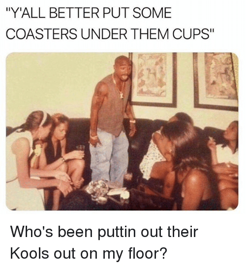 """Funny, Been, and Them: """"Y'ALL BETTER PUT SOME  COASTERS UNDER THEM CUPS"""" Who's been puttin out their Kools out on my floor?"""